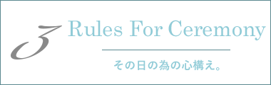 3 Rules For Ceremony その日の為の心構え。